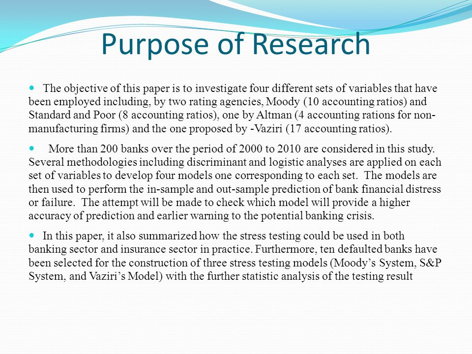 Purpose of Research The objective of this paper is to investigate four different sets of variables that have been employed including, by two rating agencies, Moody (10 accounting ratios) and Standard and Poor (8 accounting ratios), one by Altman (4 accounting rations for non- manufacturing firms) and the one proposed by -Vaziri (17 accounting ratios).
