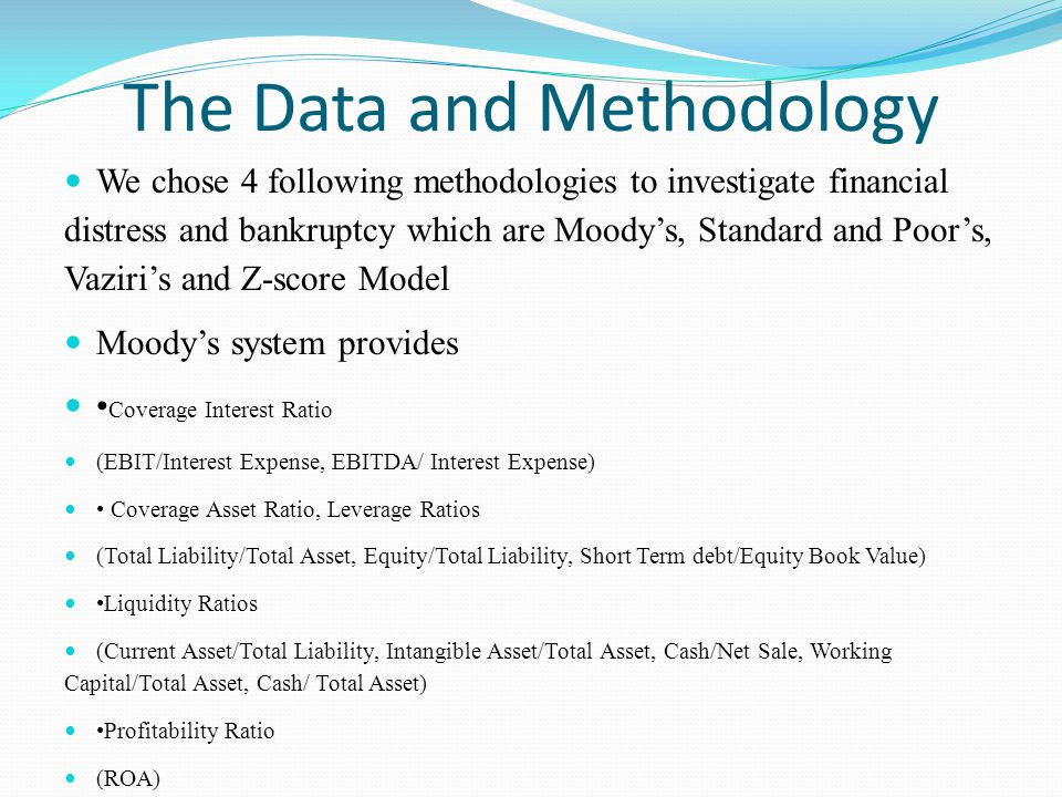 The Data and Methodology We chose 4 following methodologies to investigate financial distress and bankruptcy which are Moodys, Standard and Poors, Vaziris and Z-score Model Moodys system provides Coverage Interest Ratio (EBIT/Interest Expense, EBITDA/ Interest Expense) Coverage Asset Ratio, Leverage Ratios (Total Liability/Total Asset, Equity/Total Liability, Short Term debt/Equity Book Value) Liquidity Ratios (Current Asset/Total Liability, Intangible Asset/Total Asset, Cash/Net Sale, Working Capital/Total Asset, Cash/ Total Asset) Profitability Ratio (ROA)