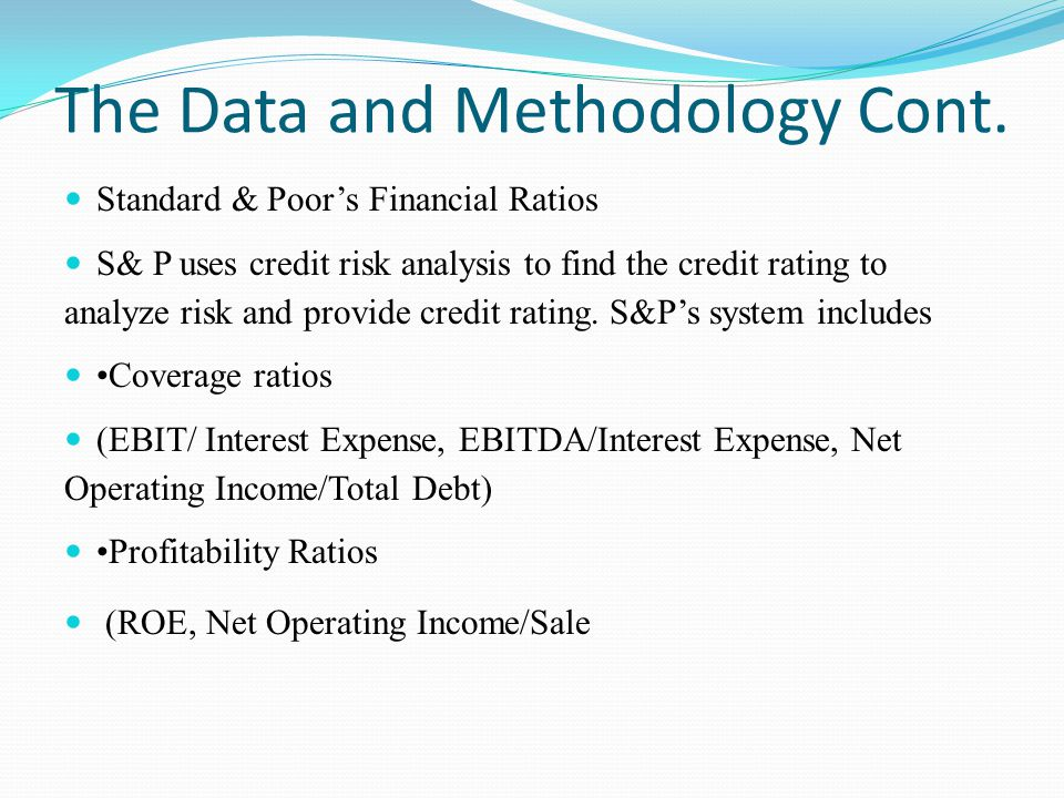 The Data and Methodology Cont. Standard & Poors Financial Ratios S& P uses credit risk analysis to find the credit rating to analyze risk and provide