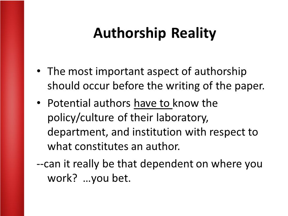 Authorship Reality The most important aspect of authorship should occur before the writing of the paper. Potential authors have to know the policy/cul