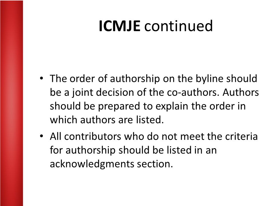 ICMJE continued The order of authorship on the byline should be a joint decision of the co-authors. Authors should be prepared to explain the order in