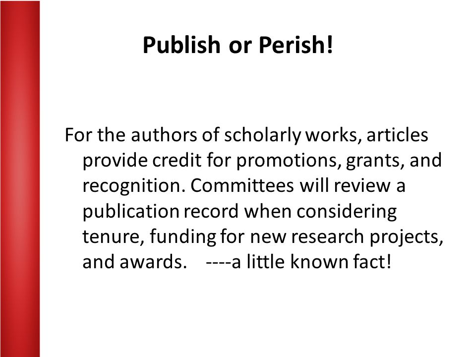 Publish or Perish! For the authors of scholarly works, articles provide credit for promotions, grants, and recognition. Committees will review a publi