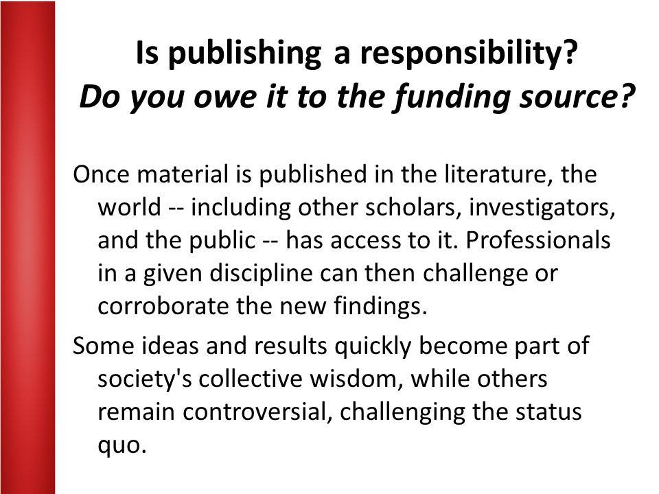 Is publishing a responsibility? Do you owe it to the funding source? Once material is published in the literature, the world -- including other schola