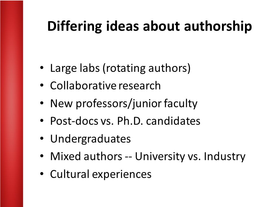 Differing ideas about authorship Large labs (rotating authors) Collaborative research New professors/junior faculty Post-docs vs. Ph.D. candidates Und