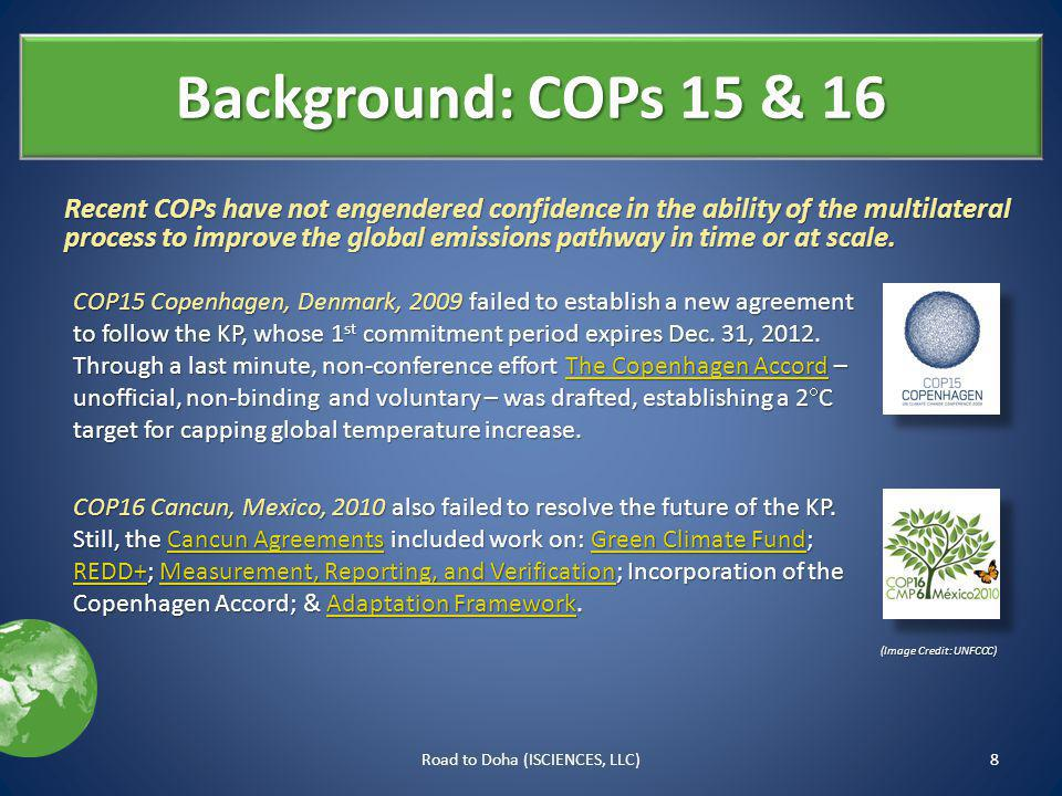 Background: COPs 15 & 16 8Road to Doha (ISCIENCES, LLC) COP15 Copenhagen, Denmark, 2009 failed to establish a new agreement to follow the KP, whose 1 st commitment period expires Dec.