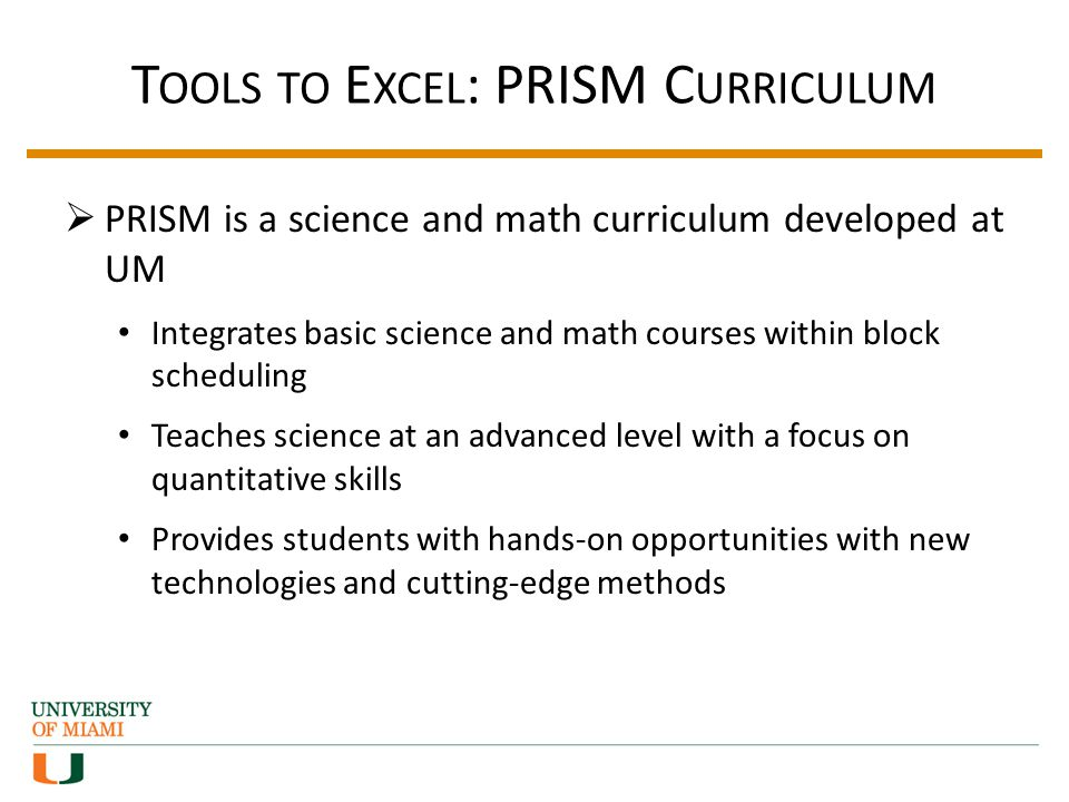 T OOLS TO E XCEL : PRISM C URRICULUM PRISM is a science and math curriculum developed at UM Integrates basic science and math courses within block scheduling Teaches science at an advanced level with a focus on quantitative skills Provides students with hands-on opportunities with new technologies and cutting-edge methods