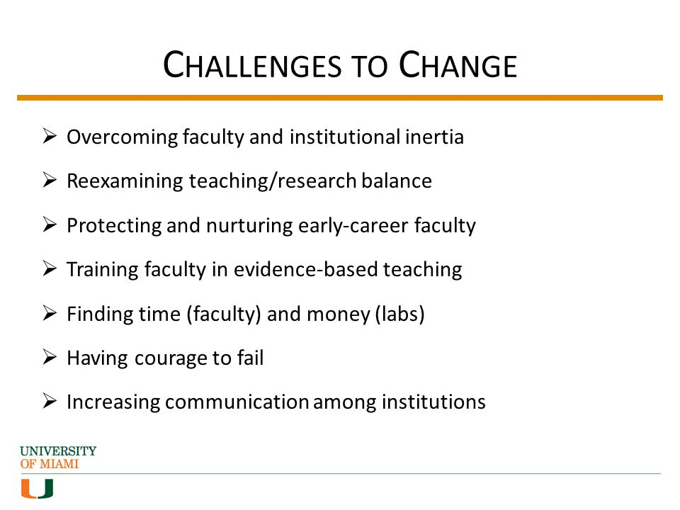 C HALLENGES TO C HANGE Overcoming faculty and institutional inertia Reexamining teaching/research balance Protecting and nurturing early-career faculty Training faculty in evidence-based teaching Finding time (faculty) and money (labs) Having courage to fail Increasing communication among institutions