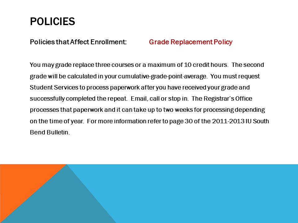 POLICIES Policies that Affect Enrollment:Grade Replacement Policy You may grade replace three courses or a maximum of 10 credit hours. The second grad