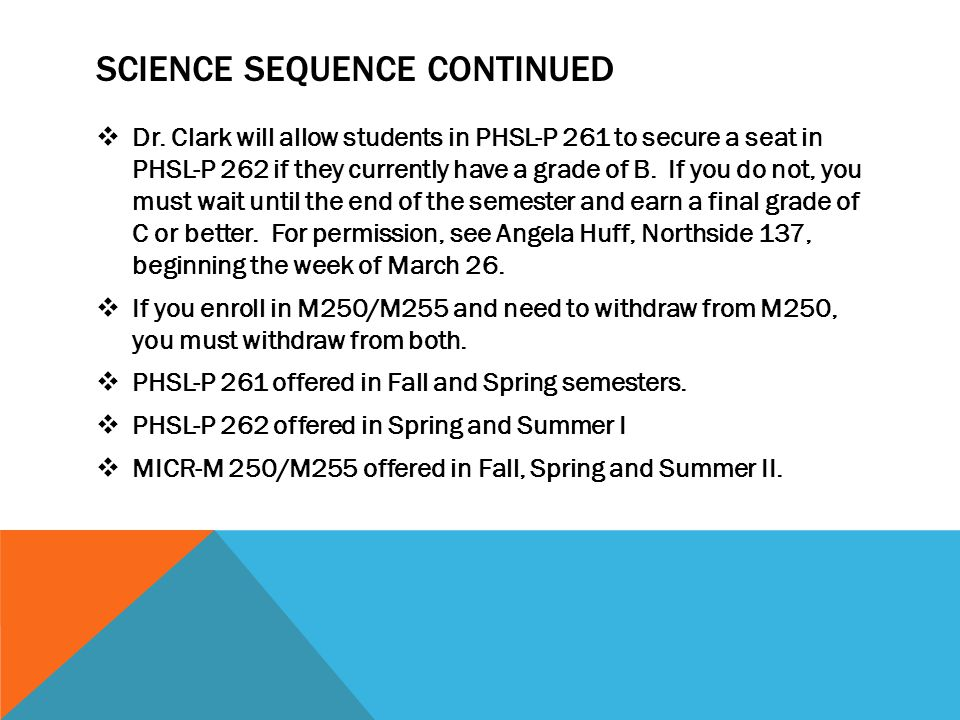 SCIENCE SEQUENCE CONTINUED Dr. Clark will allow students in PHSL-P 261 to secure a seat in PHSL-P 262 if they currently have a grade of B. If you do n