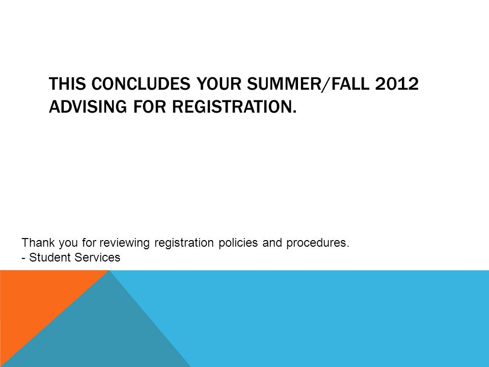 THIS CONCLUDES YOUR SUMMER/FALL 2012 ADVISING FOR REGISTRATION. Thank you for reviewing registration policies and procedures. - Student Services