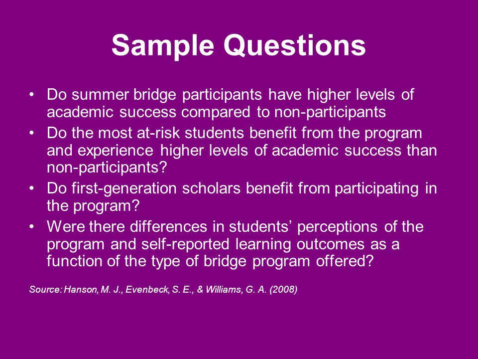 Sample Questions Do summer bridge participants have higher levels of academic success compared to non-participants Do the most at-risk students benefit from the program and experience higher levels of academic success than non-participants.