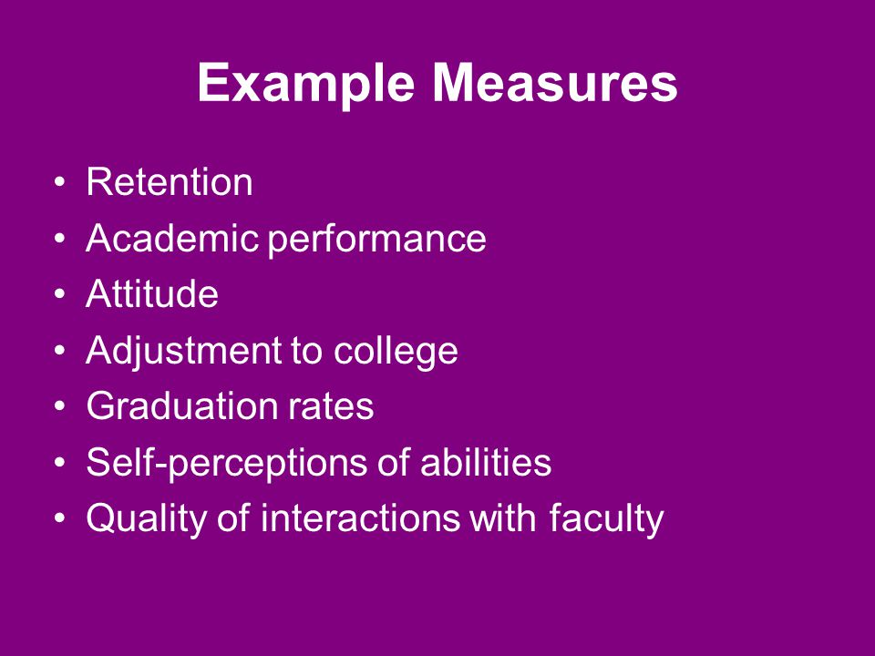 Example Measures Retention Academic performance Attitude Adjustment to college Graduation rates Self-perceptions of abilities Quality of interactions with faculty