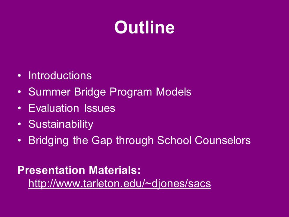 Outline Introductions Summer Bridge Program Models Evaluation Issues Sustainability Bridging the Gap through School Counselors Presentation Materials: http://www.tarleton.edu/~djones/sacs