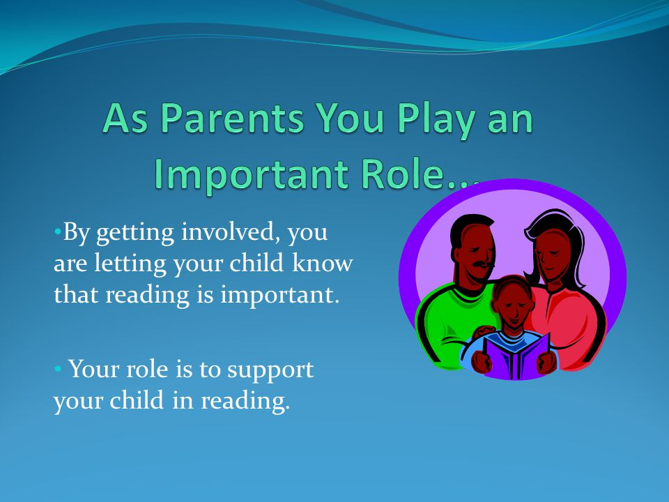 By getting involved, you are letting your child know that reading is important. Your role is to support your child in reading.