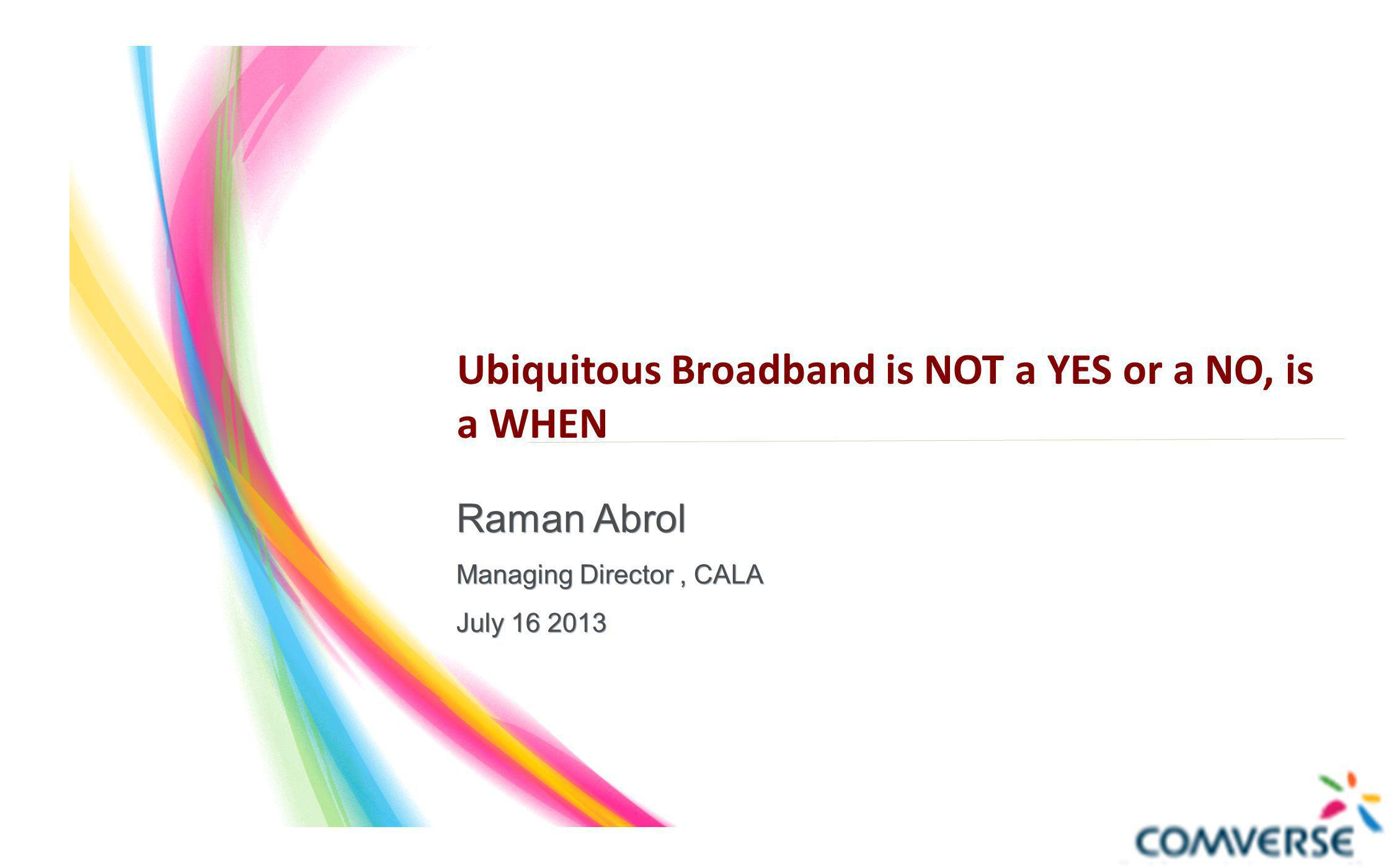 Ubiquitous Broadband is NOT a YES or a NO, is a WHEN Raman Abrol Managing Director, CALA July 16 2013 Raman Abrol Managing Director, CALA July 16 2013