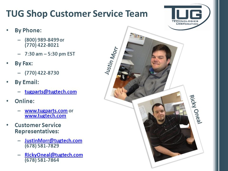 By Phone: – (800) or (770) – 7:30 am – 5:30 pm EST By Fax: – (770) By   –  Online: –   or Customer Service Representatives: – (678) – (678) TUG Shop Customer Service Team Justin Morr Ricky Oneal