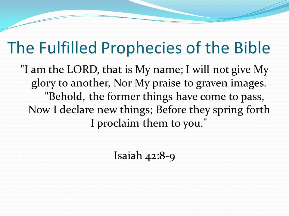 The Fulfilled Prophecies of the Bible I am the LORD, that is My name; I will not give My glory to another, Nor My praise to graven images.