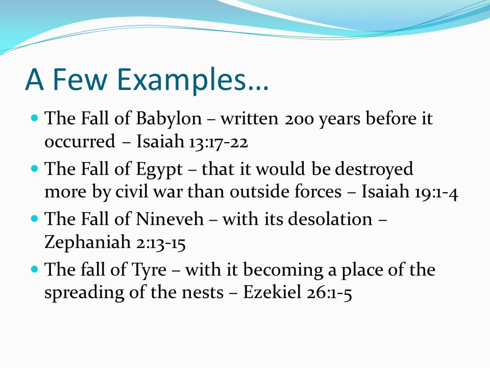 A Few Examples… The Fall of Babylon – written 200 years before it occurred – Isaiah 13:17-22 The Fall of Egypt – that it would be destroyed more by civil war than outside forces – Isaiah 19:1-4 The Fall of Nineveh – with its desolation – Zephaniah 2:13-15 The fall of Tyre – with it becoming a place of the spreading of the nests – Ezekiel 26:1-5