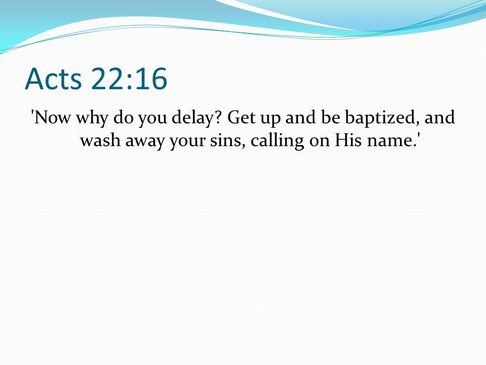 Acts 22:16 Now why do you delay.