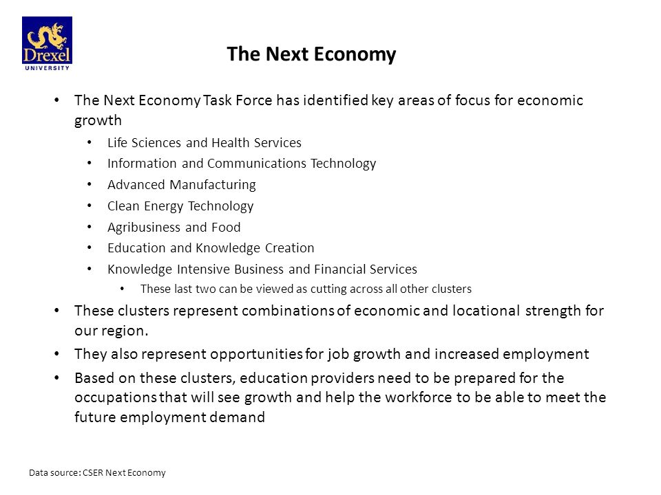 The Next Economy The Next Economy Task Force has identified key areas of focus for economic growth Life Sciences and Health Services Information and Communications Technology Advanced Manufacturing Clean Energy Technology Agribusiness and Food Education and Knowledge Creation Knowledge Intensive Business and Financial Services These last two can be viewed as cutting across all other clusters These clusters represent combinations of economic and locational strength for our region.