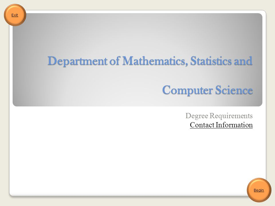 Department of Mathematics, Statistics and Computer Science Degree Requirements Contact Information Begin Exit