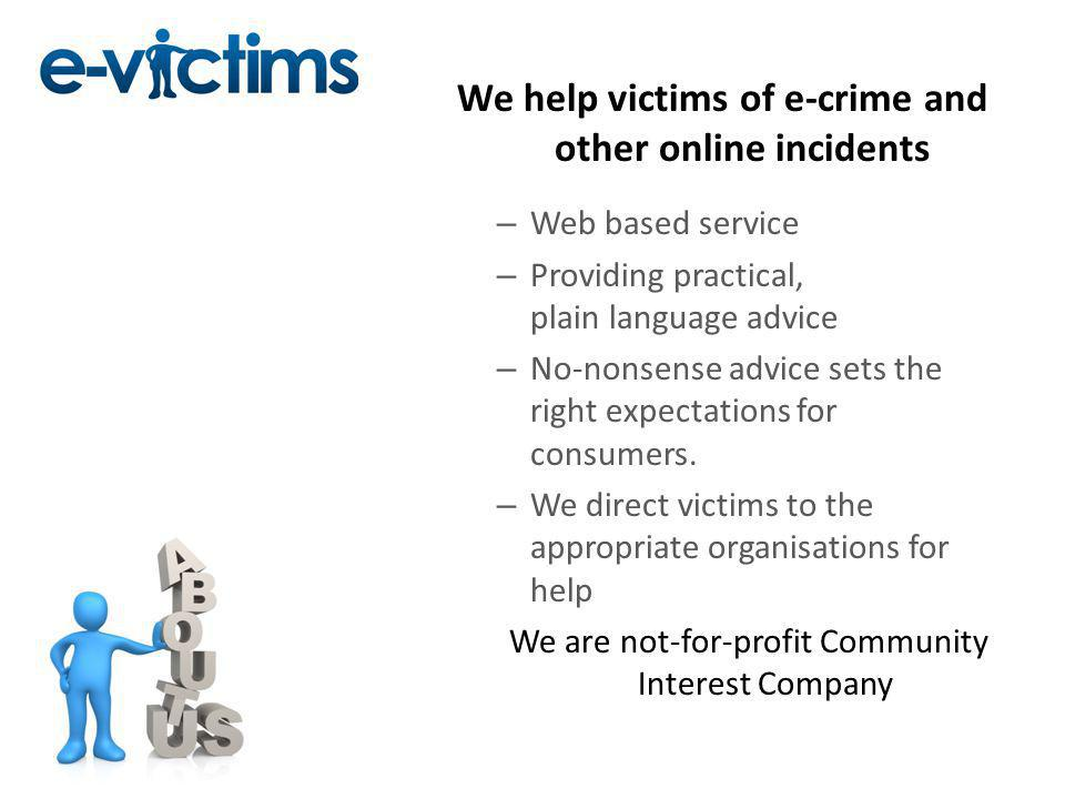 We help victims of e-crime and other online incidents – Web based service – Providing practical, plain language advice – No-nonsense advice sets the right expectations for consumers.