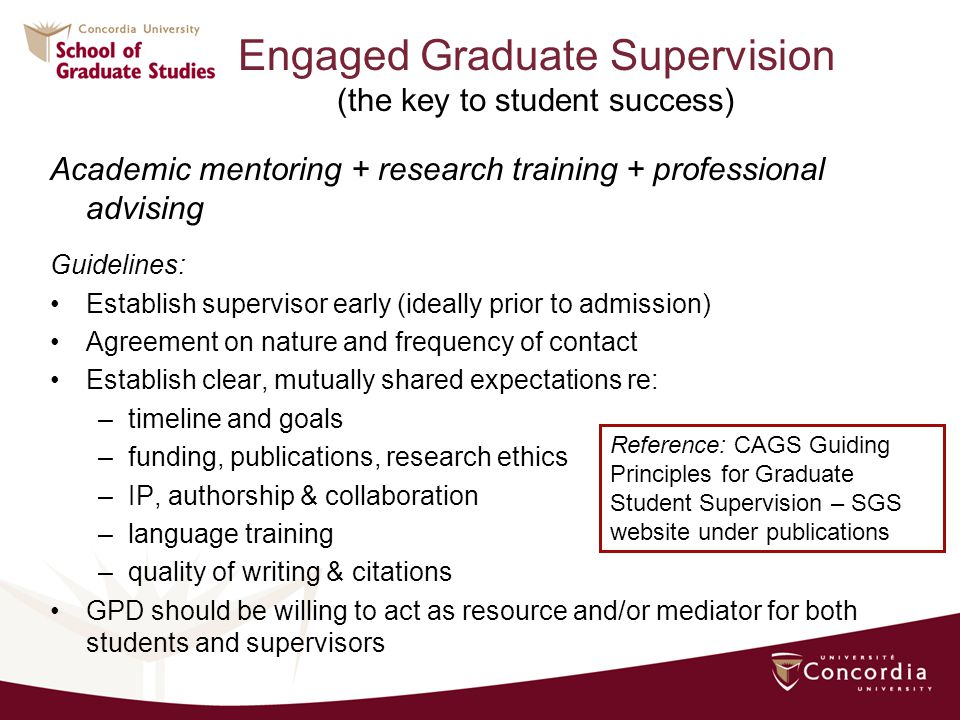 Engaged Graduate Supervision (the key to student success) Academic mentoring + research training + professional advising Guidelines: Establish supervisor early (ideally prior to admission) Agreement on nature and frequency of contact Establish clear, mutually shared expectations re: –timeline and goals –funding, publications, research ethics –IP, authorship & collaboration –language training –quality of writing & citations GPD should be willing to act as resource and/or mediator for both students and supervisors Reference: CAGS Guiding Principles for Graduate Student Supervision – SGS website under publications