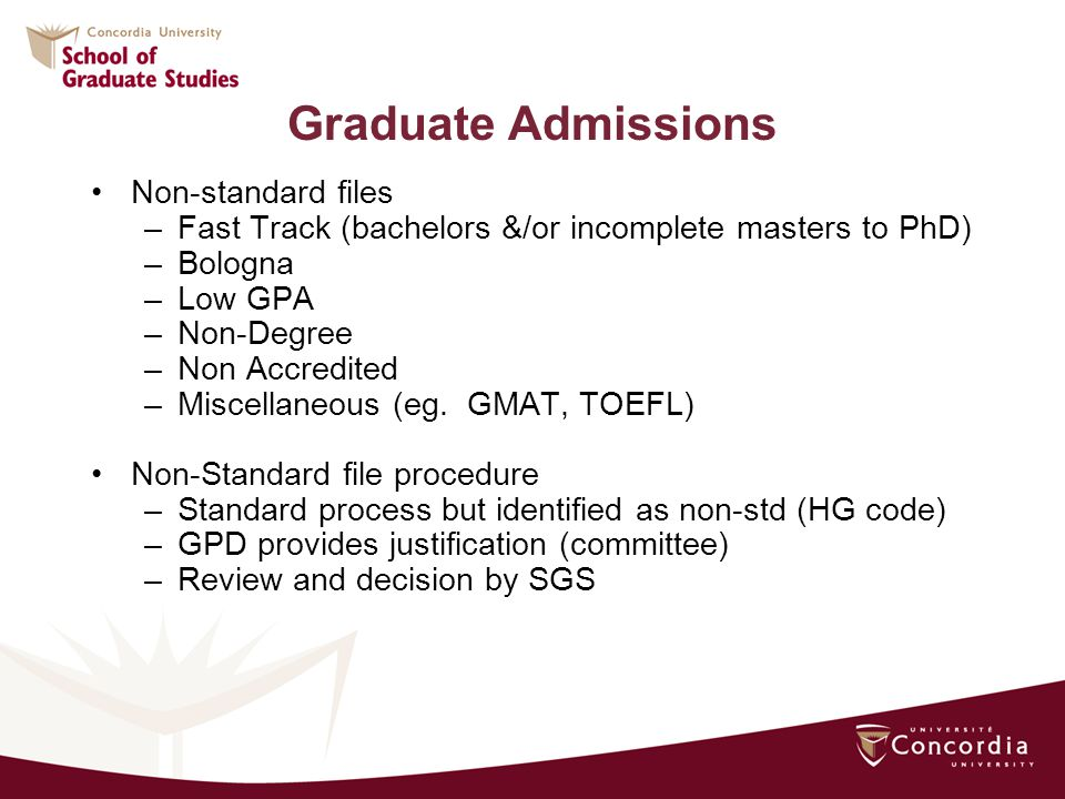 Graduate Admissions Non-standard files –Fast Track (bachelors &/or incomplete masters to PhD) –Bologna –Low GPA –Non-Degree –Non Accredited –Miscellaneous (eg.