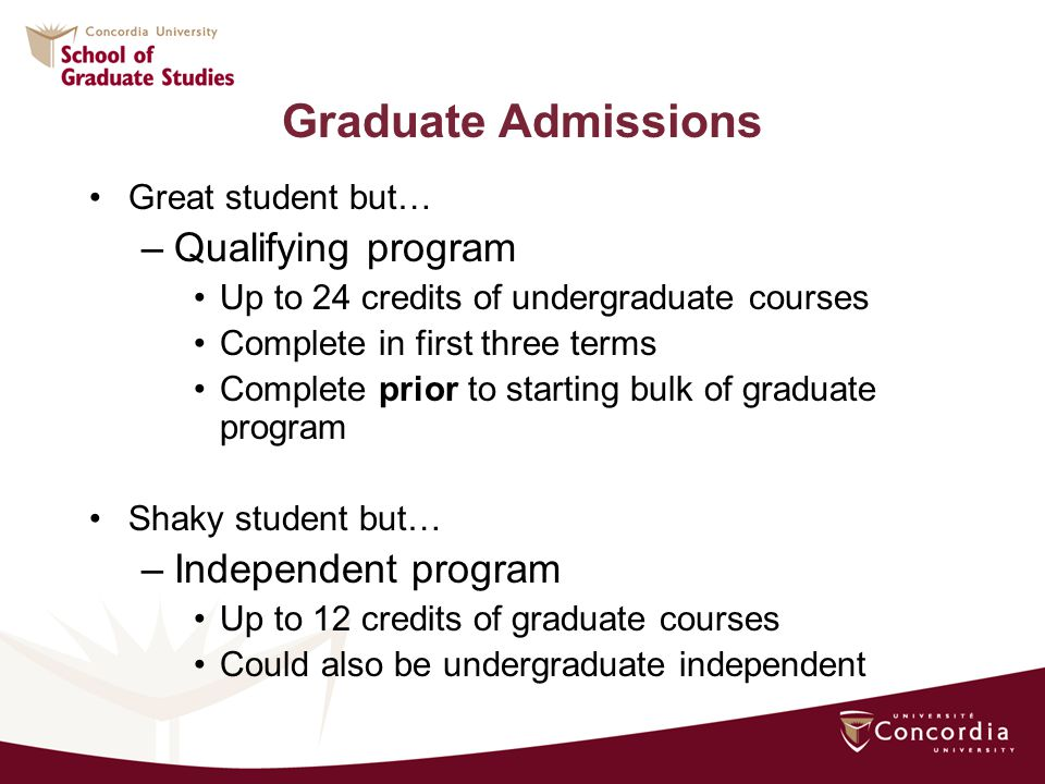 Graduate Admissions Great student but… –Qualifying program Up to 24 credits of undergraduate courses Complete in first three terms Complete prior to starting bulk of graduate program Shaky student but… –Independent program Up to 12 credits of graduate courses Could also be undergraduate independent