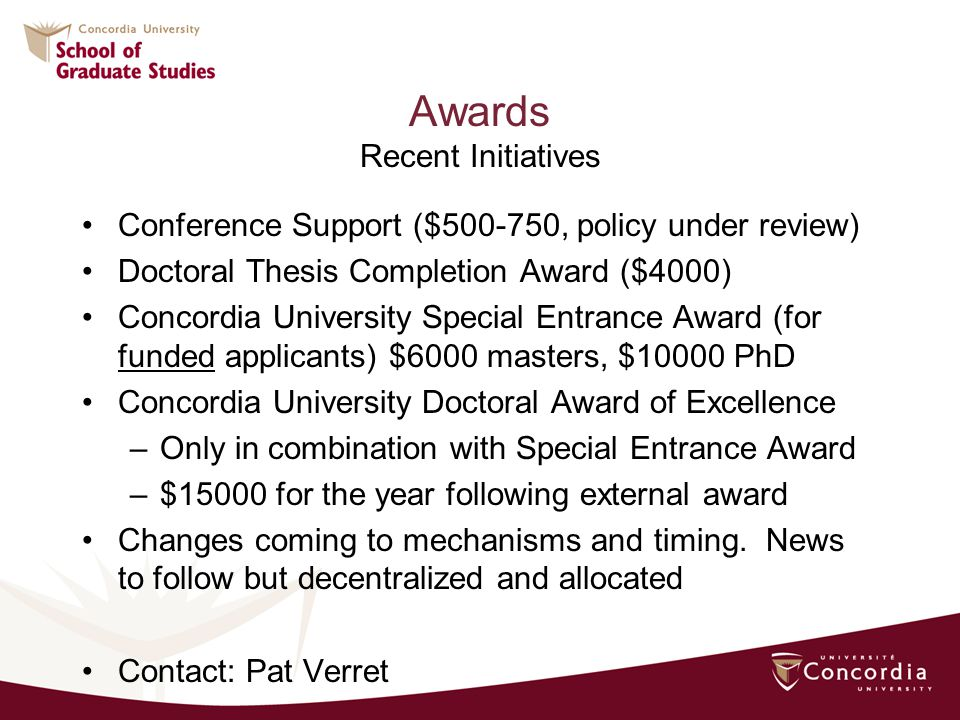Awards Recent Initiatives Conference Support ($500-750, policy under review) Doctoral Thesis Completion Award ($4000) Concordia University Special Entrance Award (for funded applicants) $6000 masters, $10000 PhD Concordia University Doctoral Award of Excellence –Only in combination with Special Entrance Award –$15000 for the year following external award Changes coming to mechanisms and timing.