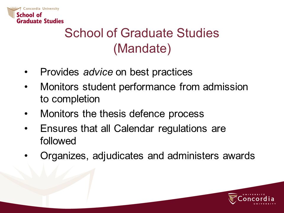 Provides advice on best practices Monitors student performance from admission to completion Monitors the thesis defence process Ensures that all Calendar regulations are followed Organizes, adjudicates and administers awards School of Graduate Studies (Mandate)
