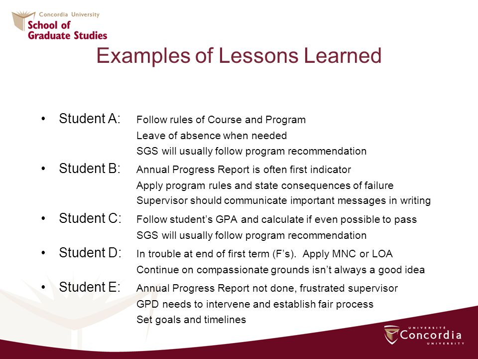 Examples of Lessons Learned Student A: Follow rules of Course and Program Leave of absence when needed SGS will usually follow program recommendation Student B: Annual Progress Report is often first indicator Apply program rules and state consequences of failure Supervisor should communicate important messages in writing Student C: Follow students GPA and calculate if even possible to pass SGS will usually follow program recommendation Student D: In trouble at end of first term (Fs).
