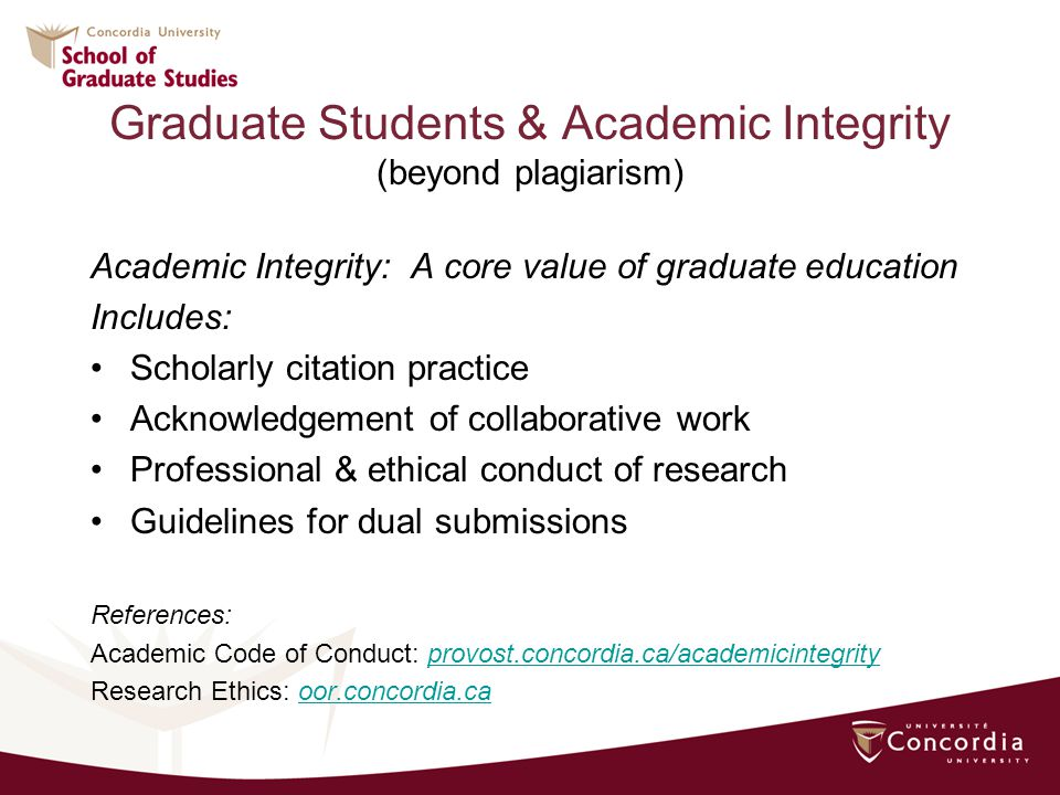 Graduate Students & Academic Integrity (beyond plagiarism) Academic Integrity: A core value of graduate education Includes: Scholarly citation practice Acknowledgement of collaborative work Professional & ethical conduct of research Guidelines for dual submissions References: Academic Code of Conduct: provost.concordia.ca/academicintegrityprovost.concordia.ca/academicintegrity Research Ethics: oor.concordia.caoor.concordia.ca