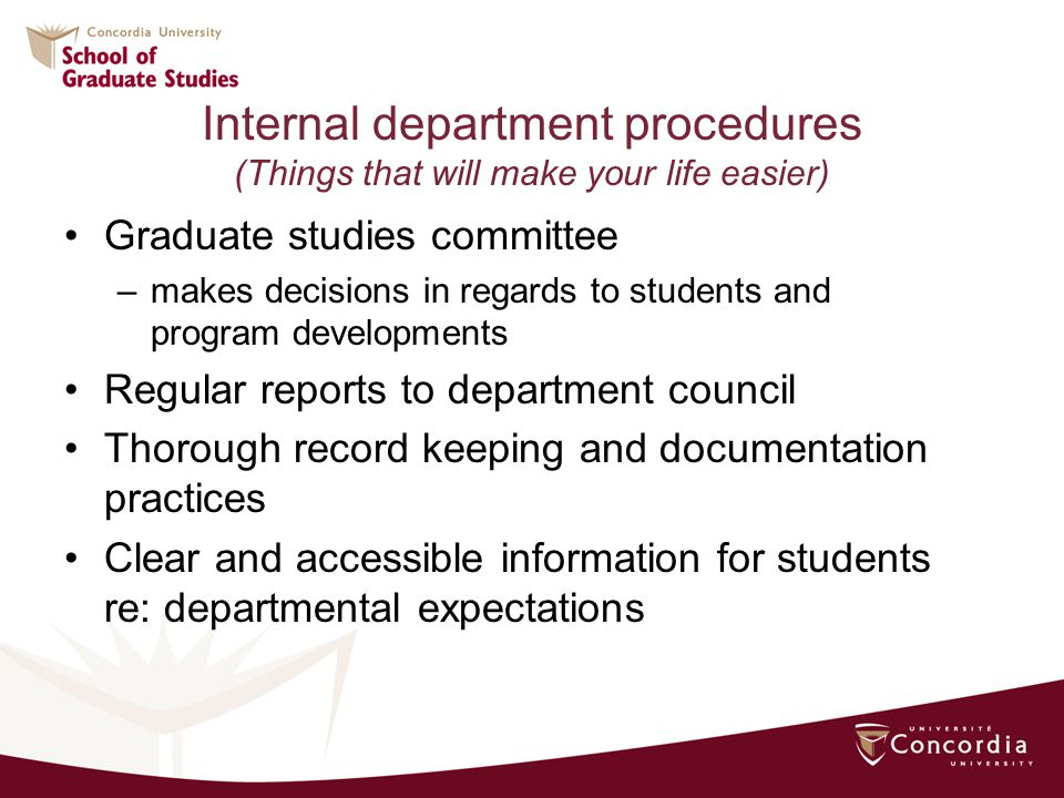 Internal department procedures (Things that will make your life easier) Graduate studies committee –makes decisions in regards to students and program developments Regular reports to department council Thorough record keeping and documentation practices Clear and accessible information for students re: departmental expectations