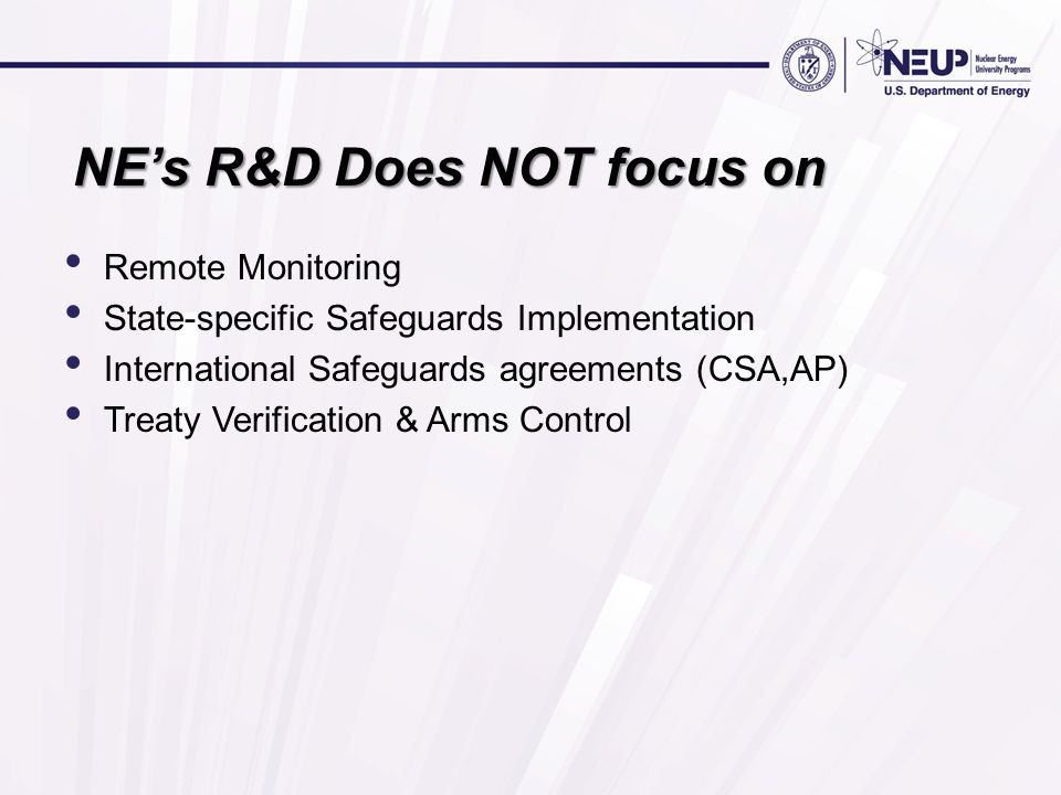 NEs R&D Does NOT focus on Remote Monitoring State-specific Safeguards Implementation International Safeguards agreements (CSA,AP) Treaty Verification & Arms Control