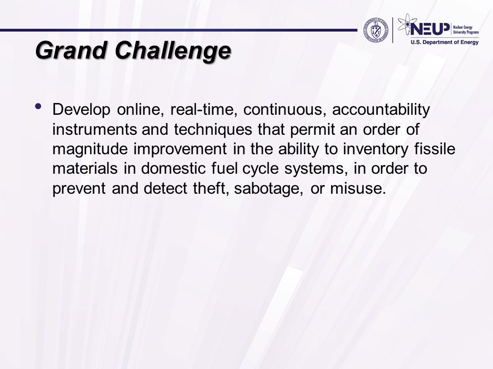 Grand Challenge Develop online, real-time, continuous, accountability instruments and techniques that permit an order of magnitude improvement in the ability to inventory fissile materials in domestic fuel cycle systems, in order to prevent and detect theft, sabotage, or misuse.