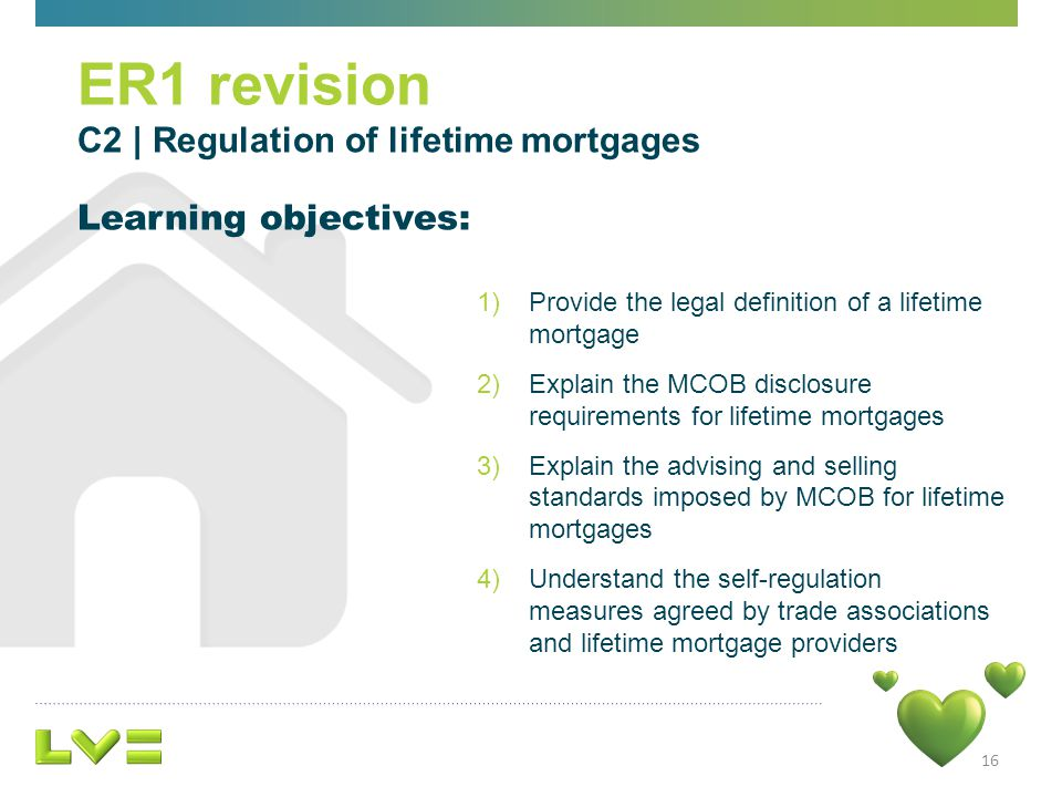 16 1)Provide the legal definition of a lifetime mortgage 2)Explain the MCOB disclosure requirements for lifetime mortgages 3)Explain the advising and selling standards imposed by MCOB for lifetime mortgages 4)Understand the self-regulation measures agreed by trade associations and lifetime mortgage providers Learning objectives: ER1 revision C2 | Regulation of lifetime mortgages