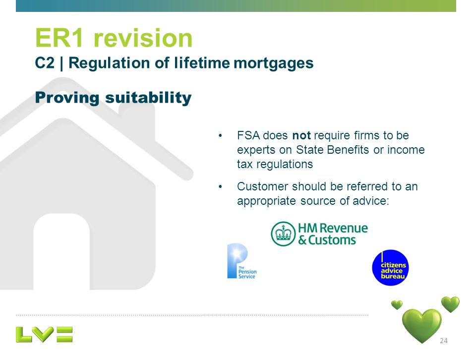 24 FSA does not require firms to be experts on State Benefits or income tax regulations Customer should be referred to an appropriate source of advice: ER1 revision C2 | Regulation of lifetime mortgages Proving suitability