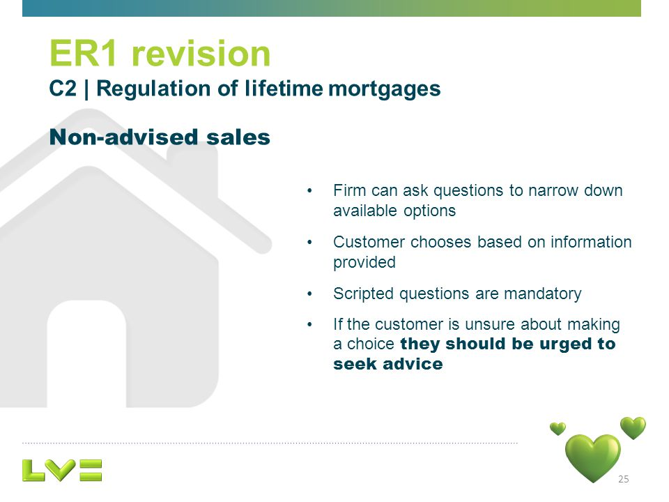 Firm can ask questions to narrow down available options Customer chooses based on information provided Scripted questions are mandatory If the customer is unsure about making a choice they should be urged to seek advice 25 ER1 revision C2 | Regulation of lifetime mortgages Non-advised sales