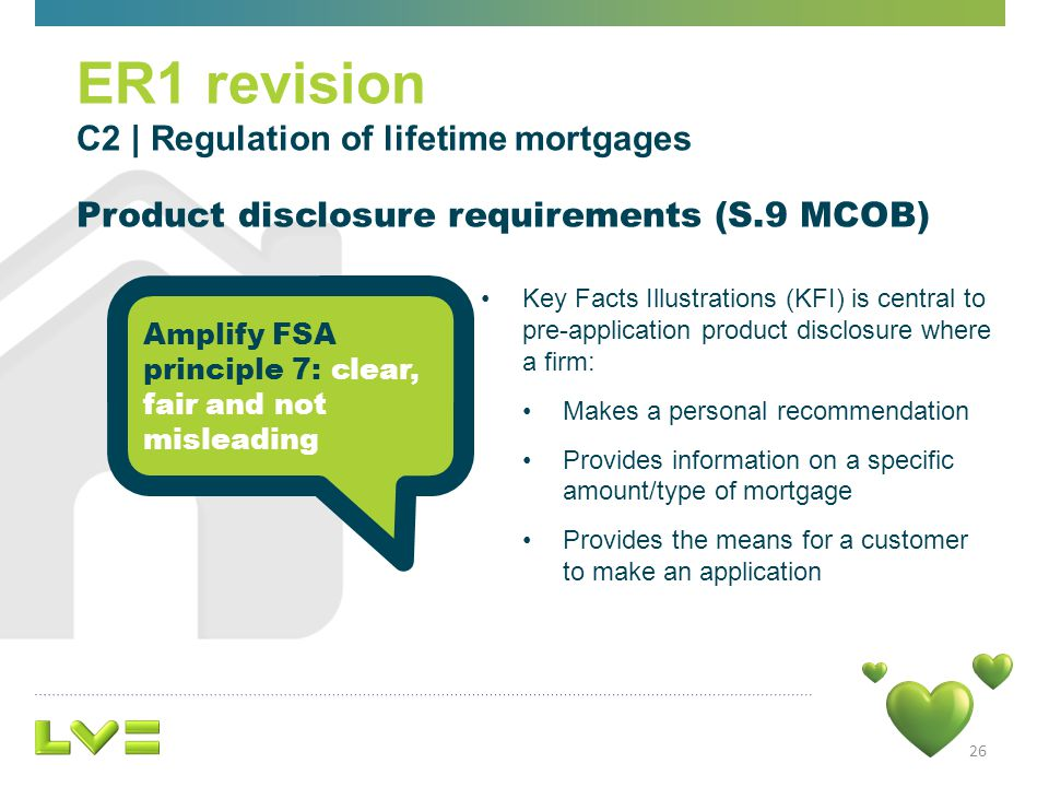 26 Key Facts Illustrations (KFI) is central to pre-application product disclosure where a firm: Makes a personal recommendation Provides information on a specific amount/type of mortgage Provides the means for a customer to make an application ER1 revision C2 | Regulation of lifetime mortgages Product disclosure requirements (S.9 MCOB) Amplify FSA principle 7: clear, fair and not misleading