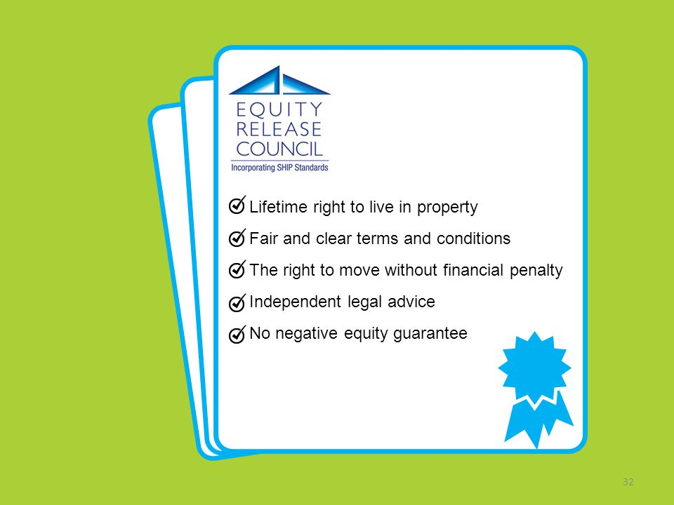32 Lifetime right to live in property Fair and clear terms and conditions The right to move without financial penalty Independent legal advice No negative equity guarantee