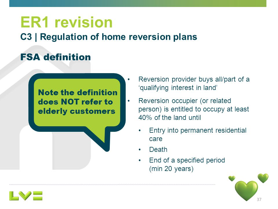 Reversion provider buys all/part of a qualifying interest in land Reversion occupier (or related person) is entitled to occupy at least 40% of the land until Entry into permanent residential care Death End of a specified period (min 20 years) 37 ER1 revision C3 | Regulation of home reversion plans FSA definition Note the definition does NOT refer to elderly customers