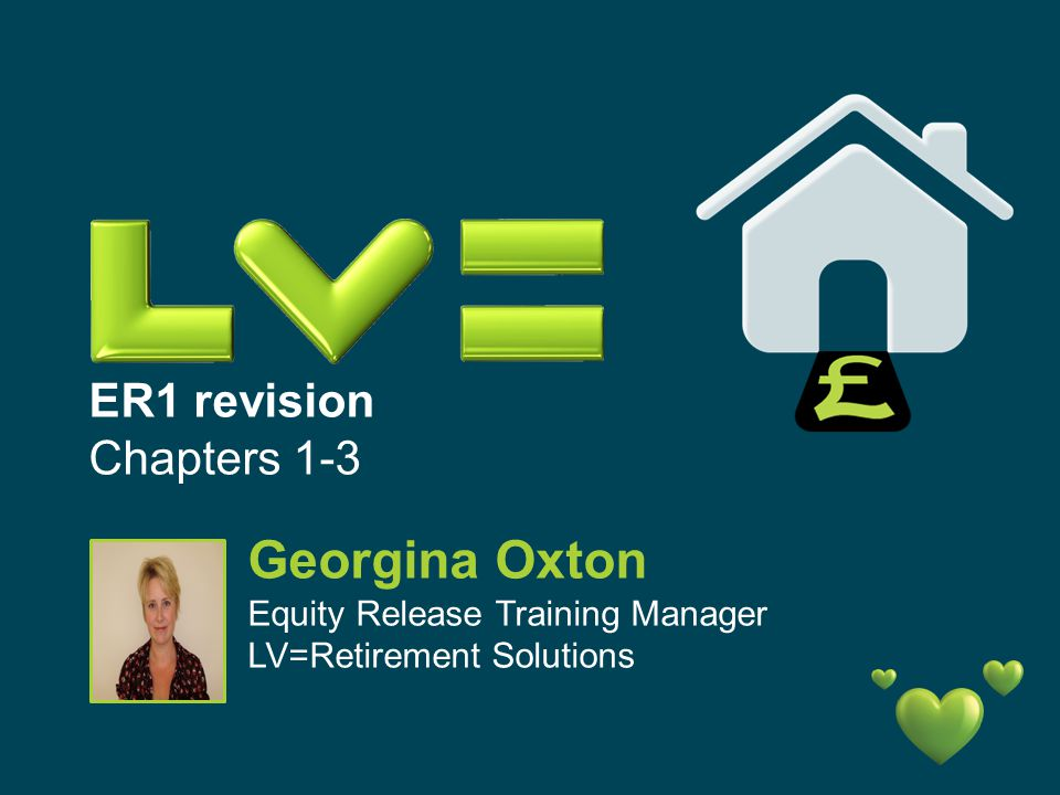 ER1 revision Chapters 1-3 Georgina Oxton Equity Release Training Manager LV=Retirement Solutions