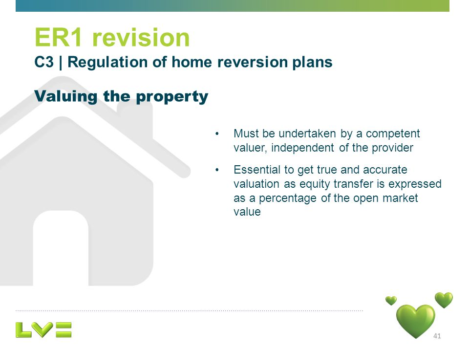 41 ER1 revision C3 | Regulation of home reversion plans Valuing the property Must be undertaken by a competent valuer, independent of the provider Essential to get true and accurate valuation as equity transfer is expressed as a percentage of the open market value