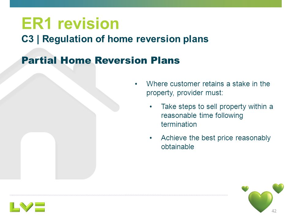 42 ER1 revision C3 | Regulation of home reversion plans Partial Home Reversion Plans Where customer retains a stake in the property, provider must: Take steps to sell property within a reasonable time following termination Achieve the best price reasonably obtainable