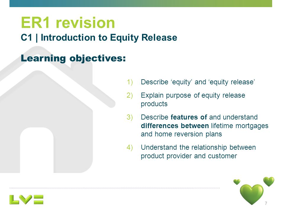 7 1)Describe equity and equity release 2)Explain purpose of equity release products 3)Describe features of and understand differences between lifetime mortgages and home reversion plans 4)Understand the relationship between product provider and customer Learning objectives: ER1 revision C1 | Introduction to Equity Release