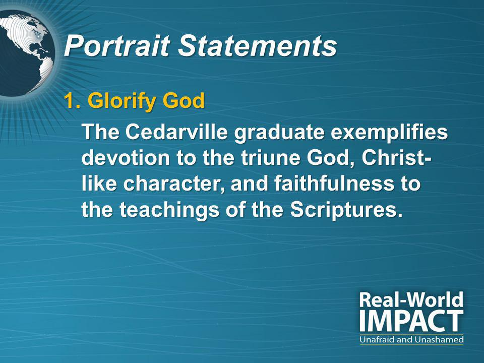 Portrait Statements 1.Glorify God The Cedarville graduate exemplifies devotion to the triune God, Christ- like character, and faithfulness to the teachings of the Scriptures.
