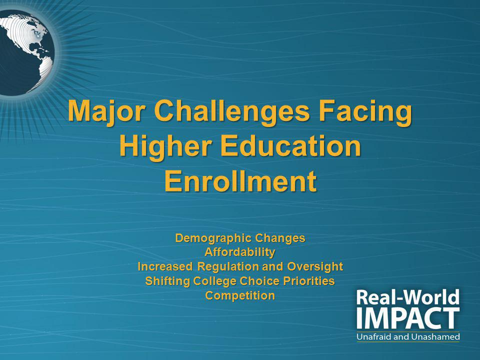 Major Challenges Facing Higher Education Enrollment Demographic Changes Affordability Increased Regulation and Oversight Shifting College Choice Priorities Competition