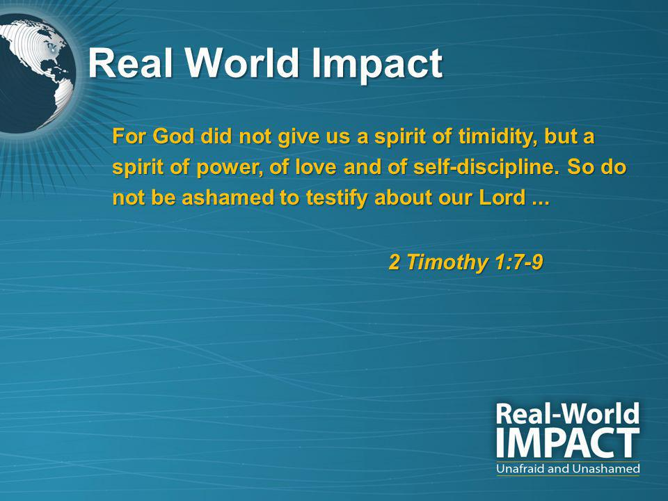Real World Impact For God did not give us a spirit of timidity, but a spirit of power, of love and of self-discipline.