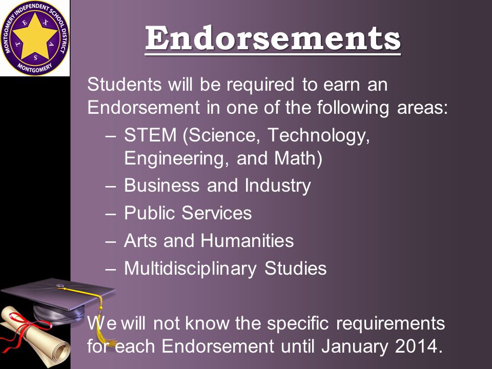 Endorsements Students will be required to earn an Endorsement in one of the following areas: –STEM (Science, Technology, Engineering, and Math) –Business and Industry –Public Services –Arts and Humanities –Multidisciplinary Studies We will not know the specific requirements for each Endorsement until January 2014.